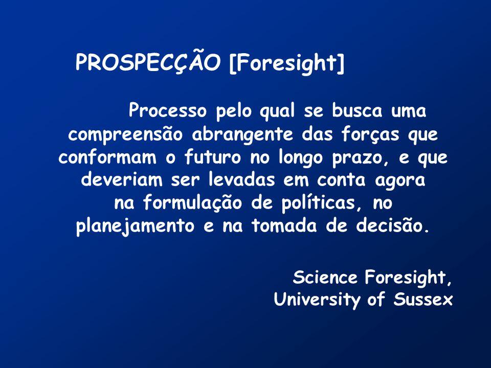 PROSPECÇÃO [Foresight] Processo pelo qual se busca uma compreensão abrangente das forças que conformam o futuro no longo prazo, e que deveriam ser levadas em conta agora na formulação de políticas, no planejamento e na tomada de decisão.