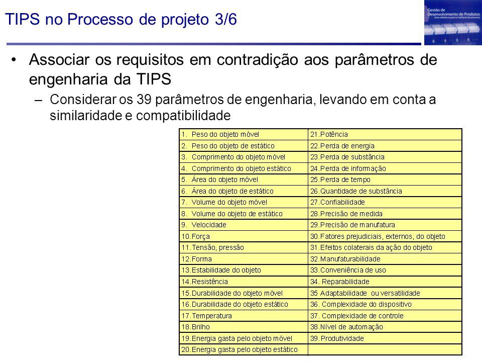 TIPS no Processo de projeto 3/6 Associar os requisitos em contradição aos parâmetros de engenharia da TIPS –Considerar os 39 parâmetros de engenharia,