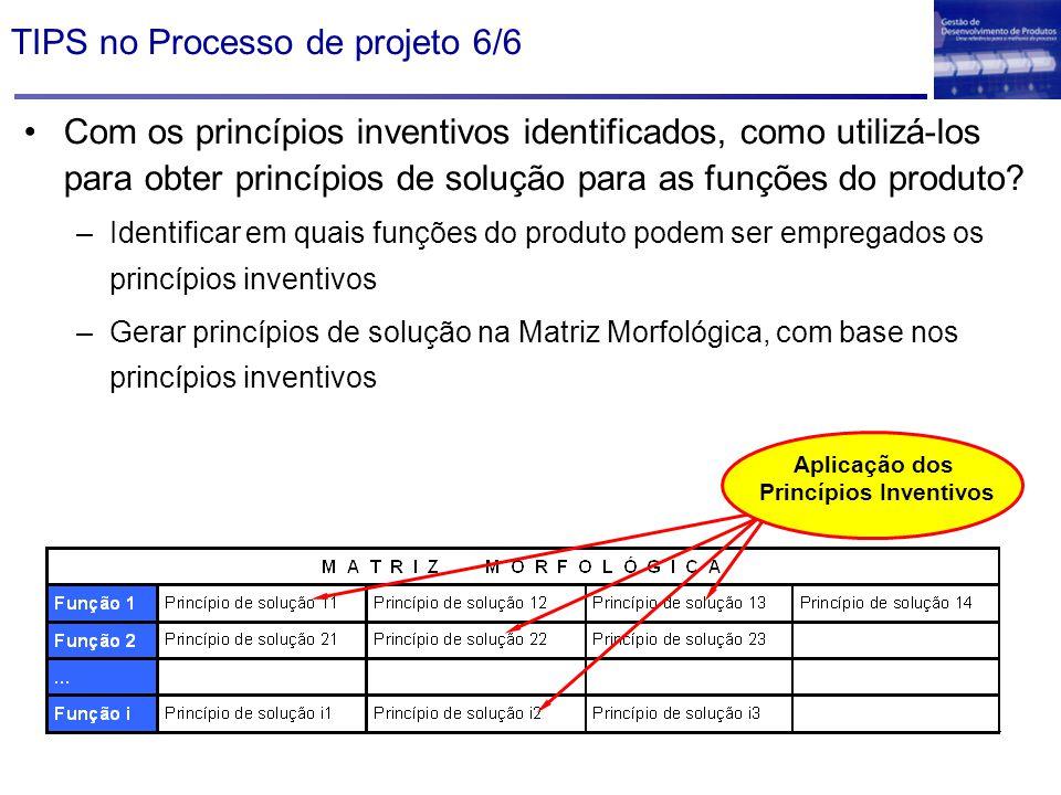 TIPS no Processo de projeto 6/6 Com os princípios inventivos identificados, como utilizá-los para obter princípios de solução para as funções do produ