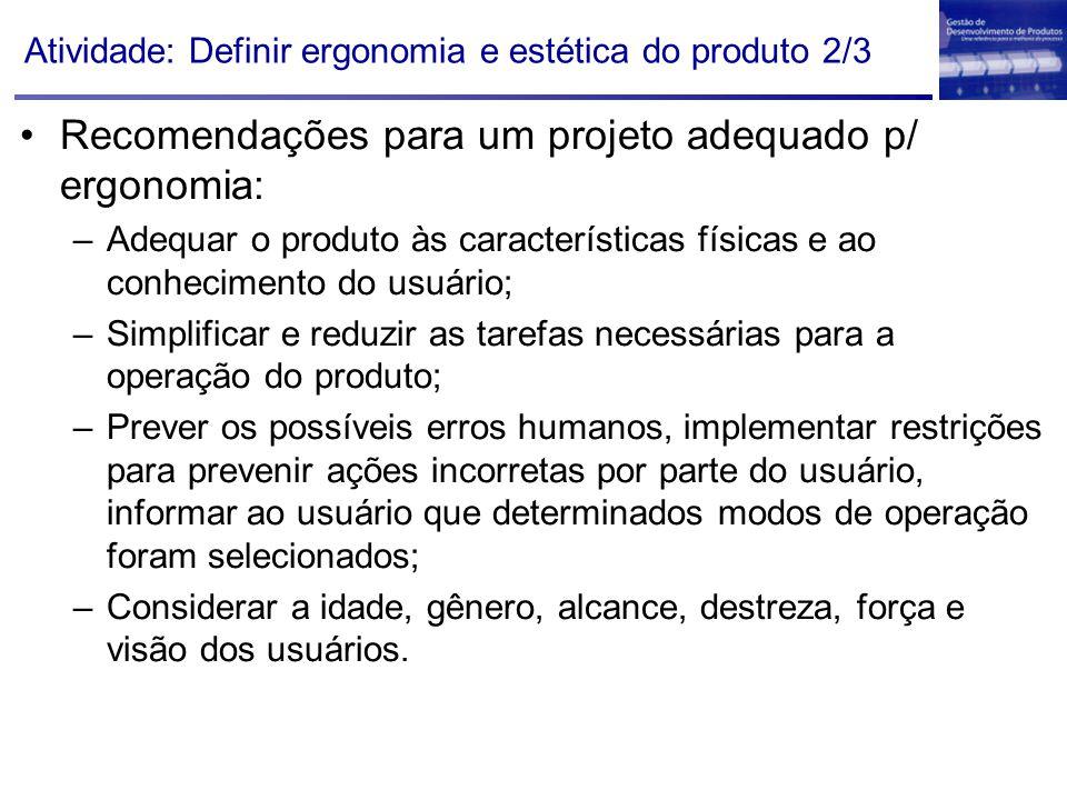 Atividade: Definir ergonomia e estética do produto 2/3 Recomendações para um projeto adequado p/ ergonomia: –Adequar o produto às características físi