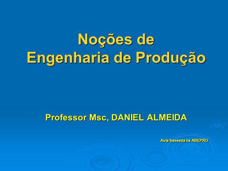 Noções de Engenharia de Produção Professor Msc, DANIEL ALMEIDA Aula baseada na ABEPRO
