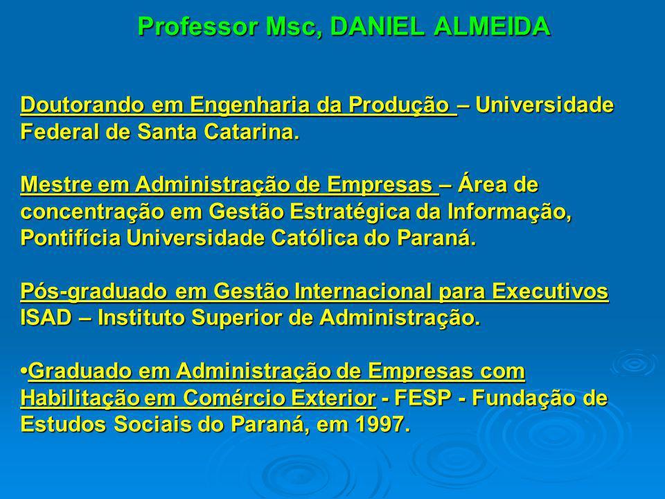 Professor Msc, DANIEL ALMEIDA Doutorando em Engenharia da Produção – Universidade Federal de Santa Catarina. Mestre em Administração de Empresas – Áre