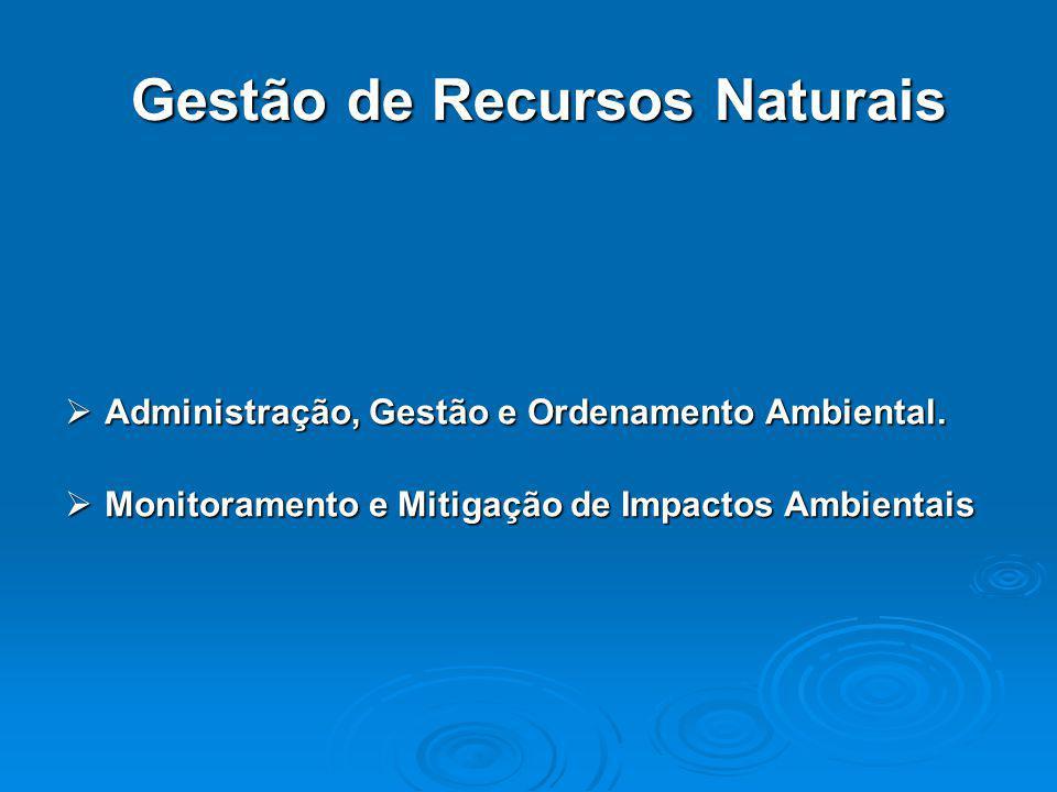 Gestão de Recursos Naturais  Administração, Gestão e Ordenamento Ambiental.  Monitoramento e Mitigação de Impactos Ambientais