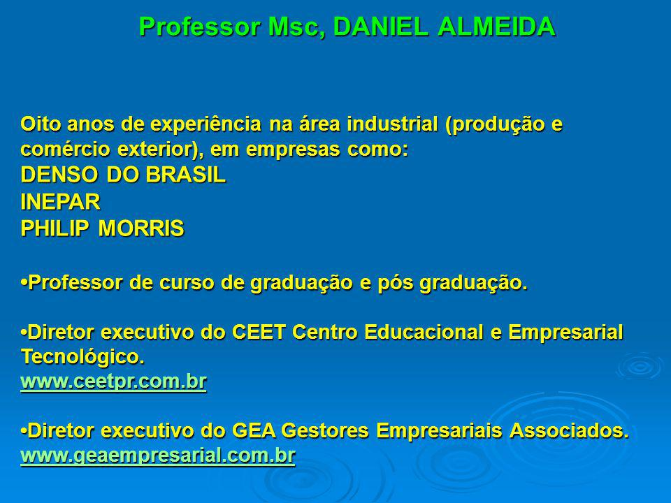 Professor Msc, DANIEL ALMEIDA Oito anos de experiência na área industrial (produção e comércio exterior), em empresas como: DENSO DO BRASIL INEPAR PHI