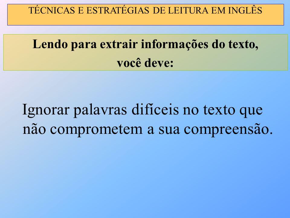 Ignorar palavras difíceis no texto que não comprometem a sua compreensão. Lendo para extrair informações do texto, você deve: TÉCNICAS E ESTRATÉGIAS D