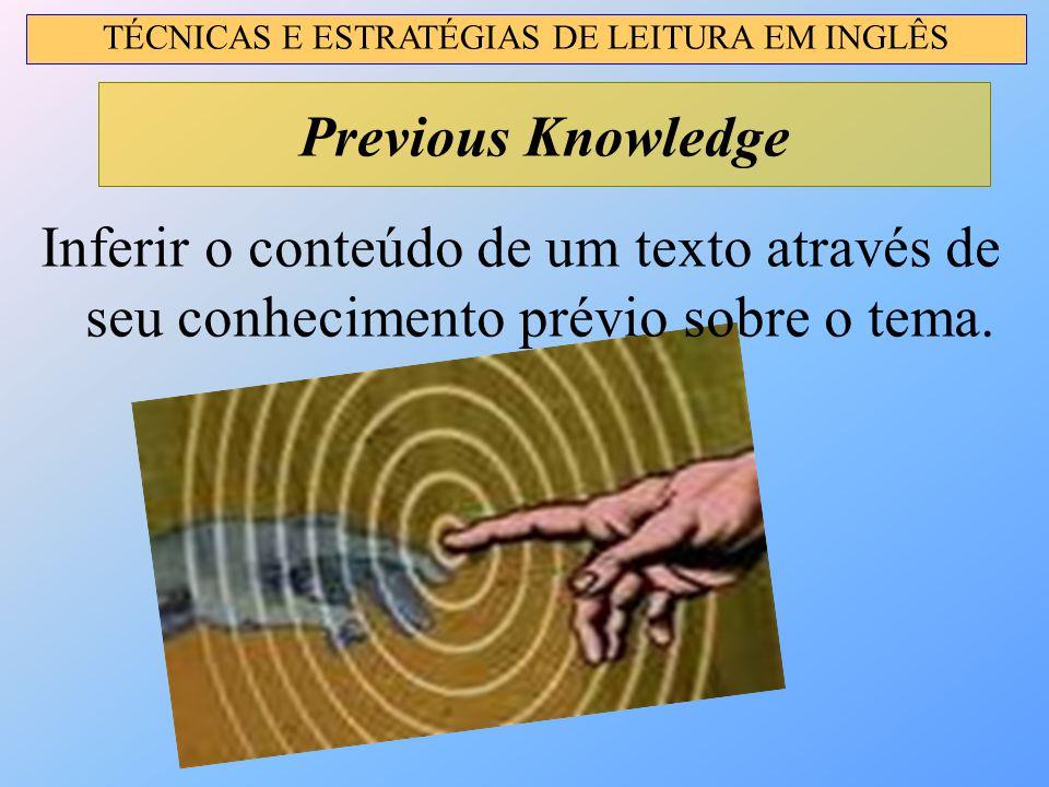 Inferir o conteúdo de um texto através de seu conhecimento prévio sobre o tema. Previous Knowledge TÉCNICAS E ESTRATÉGIAS DE LEITURA EM INGLÊS