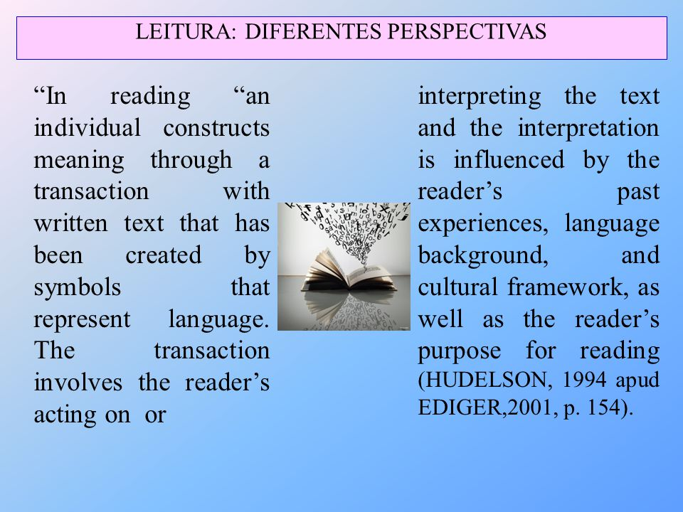 "LEITURA: DIFERENTES PERSPECTIVAS ""In reading ""an individual constructs meaning through a transaction with written text that has been created by symbol"