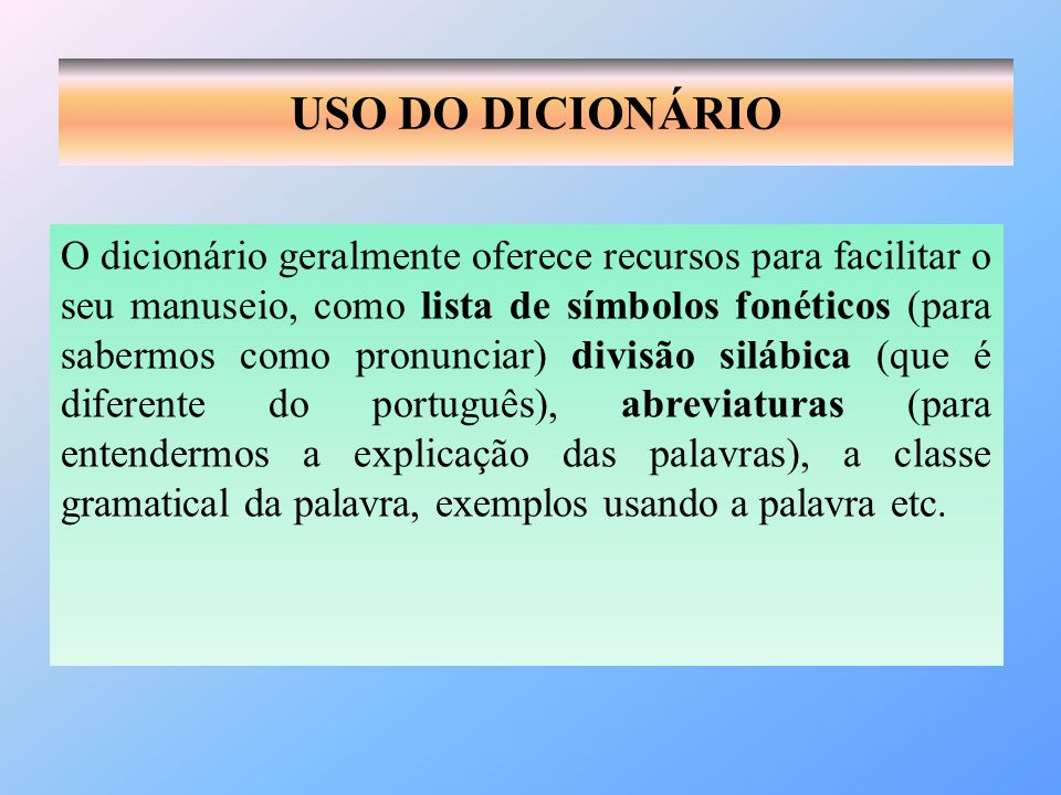 USO DO DICIONÁRIO O dicionário geralmente oferece recursos para facilitar o seu manuseio, como lista de símbolos fonéticos (para sabermos como pronunc