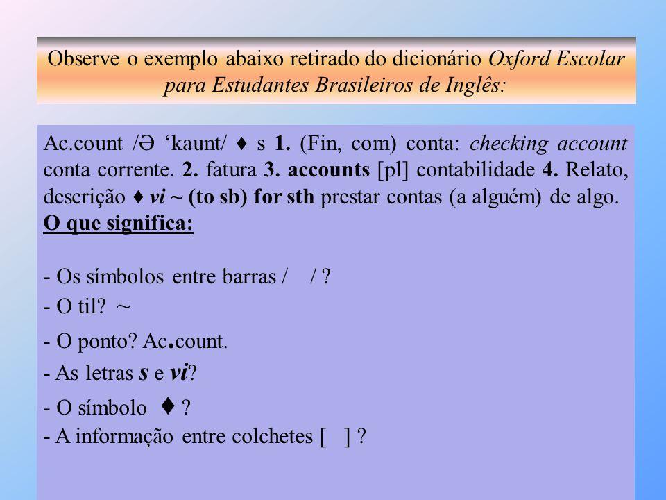 Observe o exemplo abaixo retirado do dicionário Oxford Escolar para Estudantes Brasileiros de Inglês: Ac.count /Ә 'kaunt/ ♦ s 1. (Fin, com) conta: che