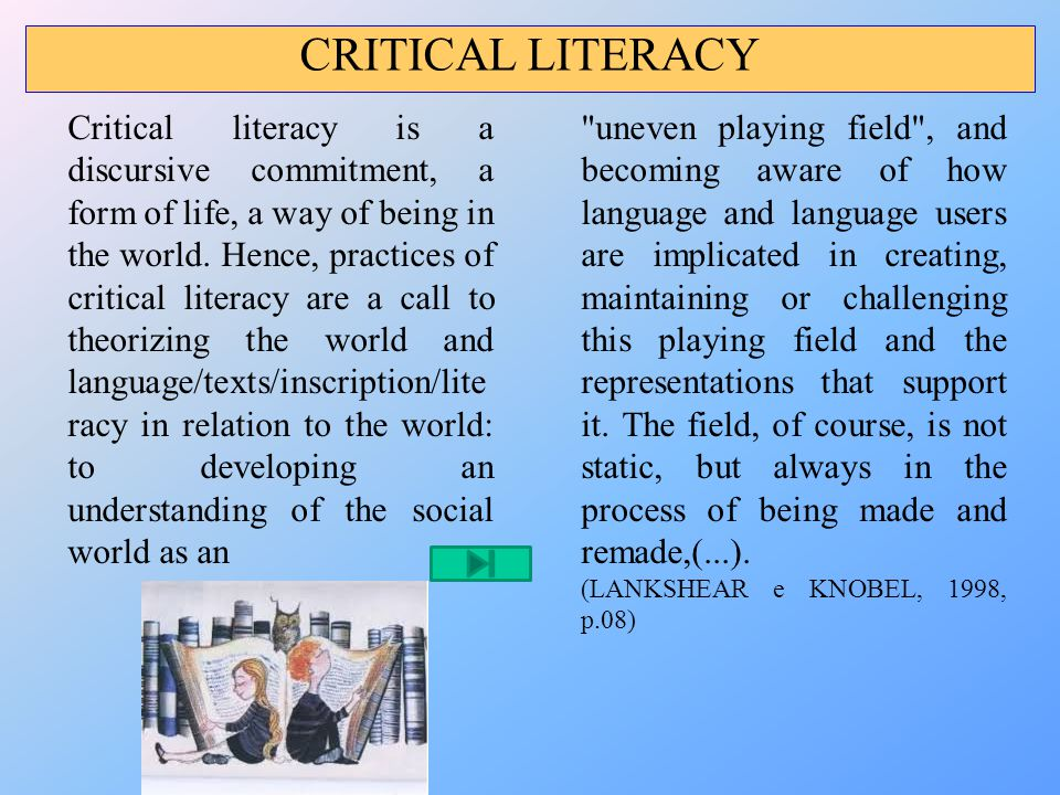 Critical literacy is a discursive commitment, a form of life, a way of being in the world. Hence, practices of critical literacy are a call to theoriz