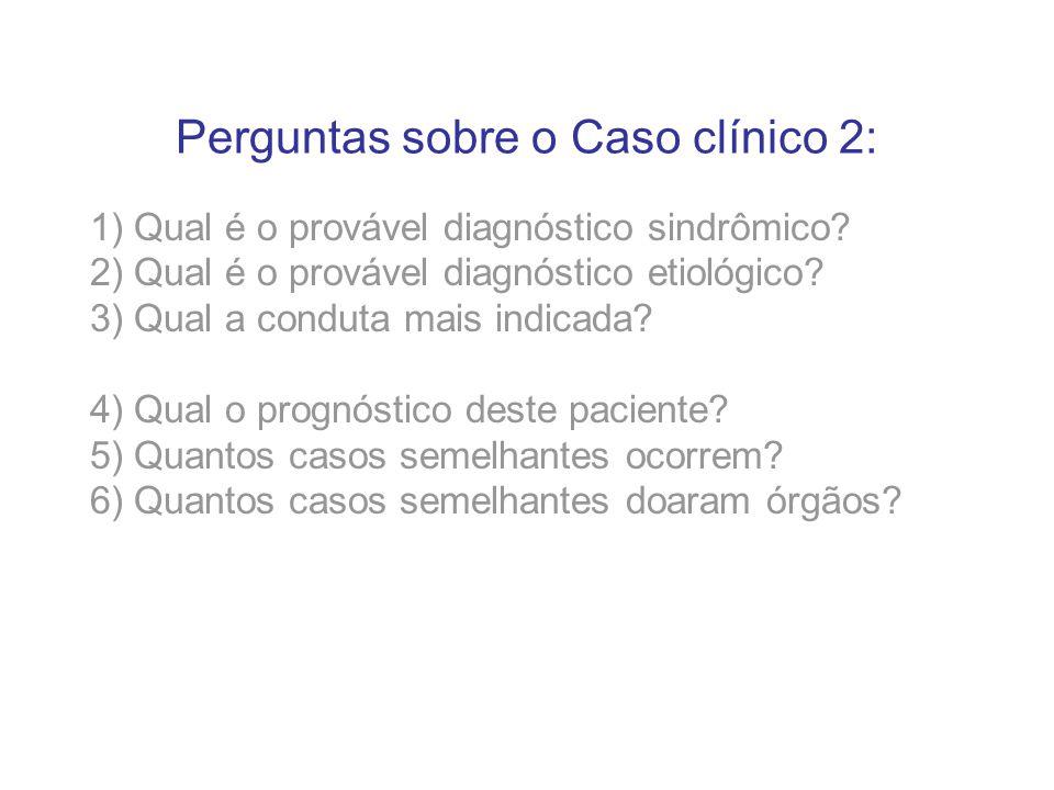 Perguntas sobre o Caso clínico 2: 1) Qual é o provável diagnóstico sindrômico? 2) Qual é o provável diagnóstico etiológico? 3) Qual a conduta mais ind