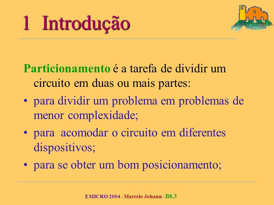 EMICRO 2004 - Marcelo Johann - B8.3 1 Introdução Particionamento é a tarefa de dividir um circuito em duas ou mais partes: para dividir um problema em problemas de menor complexidade; para acomodar o circuito em diferentes dispositivos; para se obter um bom posicionamento;