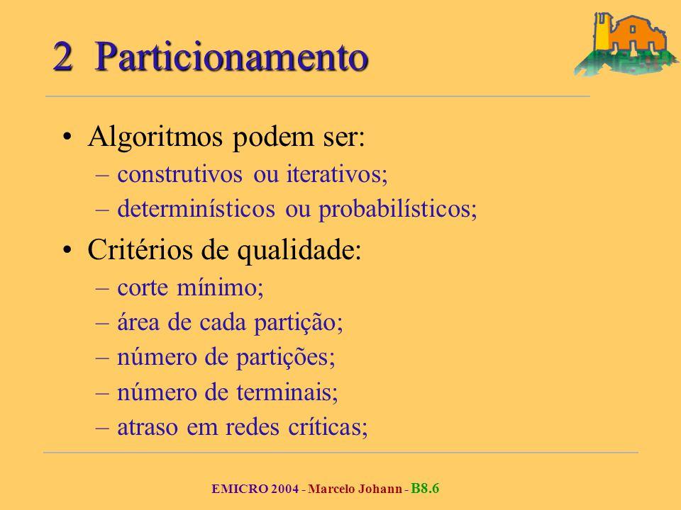 EMICRO 2004 - Marcelo Johann - B8.6 2 Particionamento Algoritmos podem ser: –construtivos ou iterativos; –determinísticos ou probabilísticos; Critérios de qualidade: –corte mínimo; –área de cada partição; –número de partições; –número de terminais; –atraso em redes críticas;