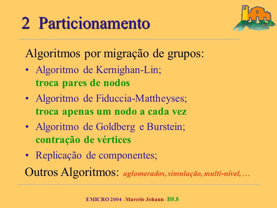 EMICRO 2004 - Marcelo Johann - B8.8 2 Particionamento Algoritmos por migração de grupos: Algoritmo de Kernighan-Lin; troca pares de nodos Algoritmo de Fiduccia-Mattheyses; troca apenas um nodo a cada vez Algoritmo de Goldberg e Burstein; contração de vértices Replicação de componentes; Outros Algoritmos: aglomerados, simulação, multi-nível, …