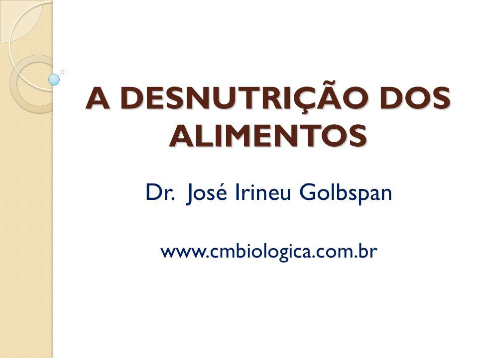 A DESNUTRIÇÃO DOS ALIMENTOS Dr. José Irineu Golbspan www.cmbiologica.com.br