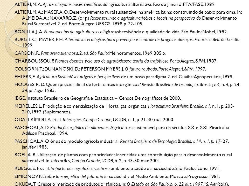 ALTIERI, M. A. Agroecologia: as bases científicas da agricultura alternativa. Rio de Janeiro: PTA/FASE, 1989. ALTIERI, M. A.; MASERA, O. Desenvolvimen