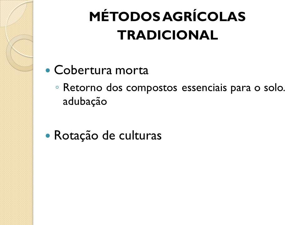 MÉTODOS AGRÍCOLAS TRADICIONAL Cobertura morta ◦ Retorno dos compostos essenciais para o solo. adubação Rotação de culturas