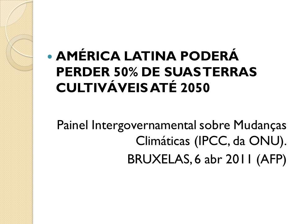 AMÉRICA LATINA PODERÁ PERDER 50% DE SUAS TERRAS CULTIVÁVEIS ATÉ 2050 Painel Intergovernamental sobre Mudanças Climáticas (IPCC, da ONU). BRUXELAS, 6 a