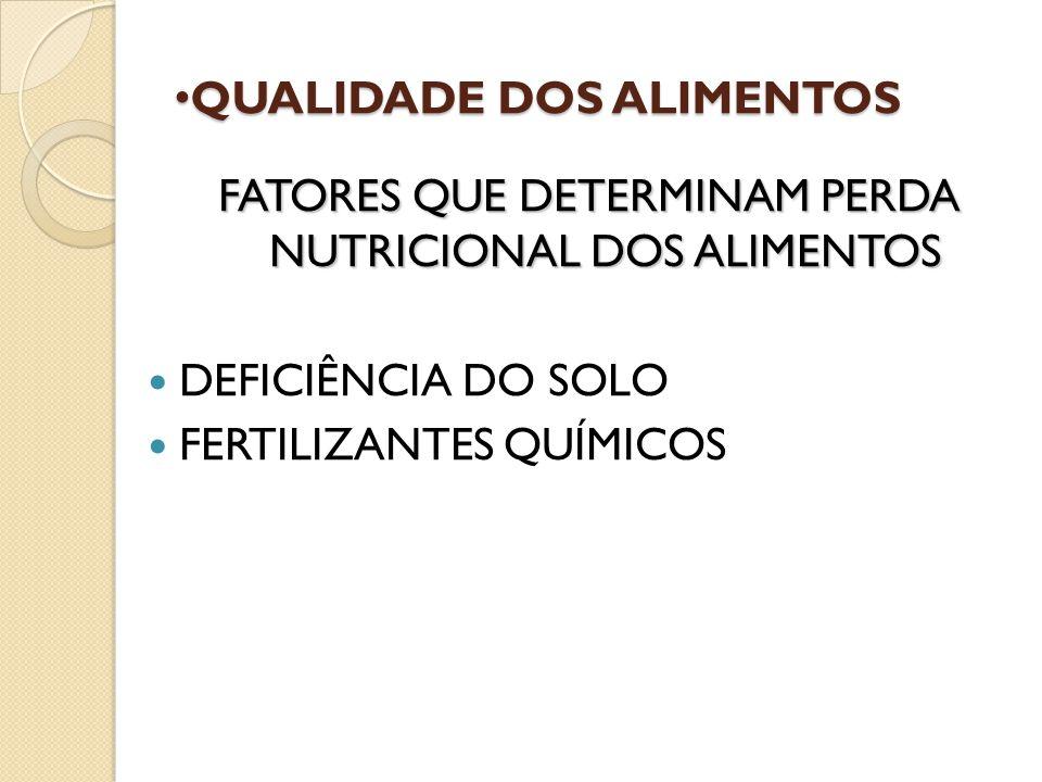 QUALIDADE DOS ALIMENTOS QUALIDADE DOS ALIMENTOS FATORES QUE DETERMINAM PERDA NUTRICIONAL DOS ALIMENTOS DEFICIÊNCIA DO SOLO FERTILIZANTES QUÍMICOS