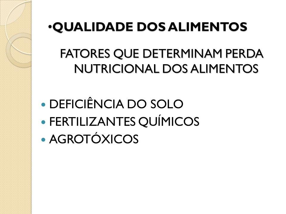 QUALIDADE DOS ALIMENTOS QUALIDADE DOS ALIMENTOS FATORES QUE DETERMINAM PERDA NUTRICIONAL DOS ALIMENTOS DEFICIÊNCIA DO SOLO FERTILIZANTES QUÍMICOS AGRO