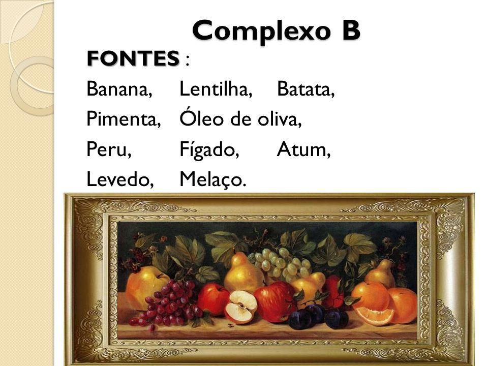 Complexo B FONTES FONTES : Banana,Lentilha,Batata, Pimenta,Óleo de oliva, Peru,Fígado,Atum, Levedo,Melaço.