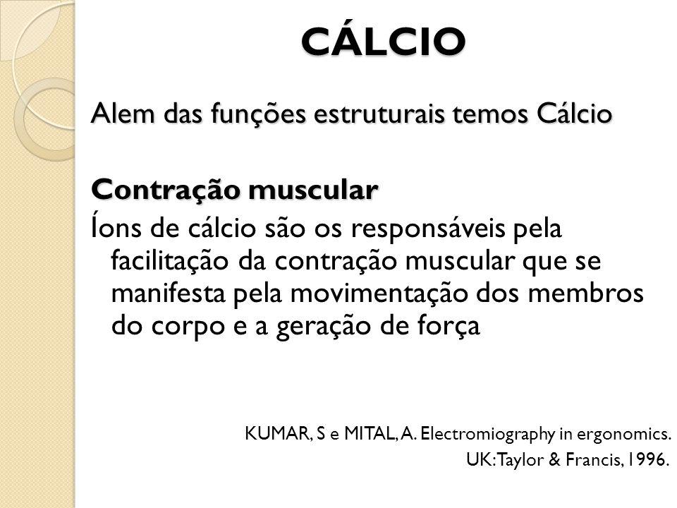CÁLCIO Alem das funções estruturais temos Cálcio Contração muscular Íons de cálcio são os responsáveis pela facilitação da contração muscular que se m