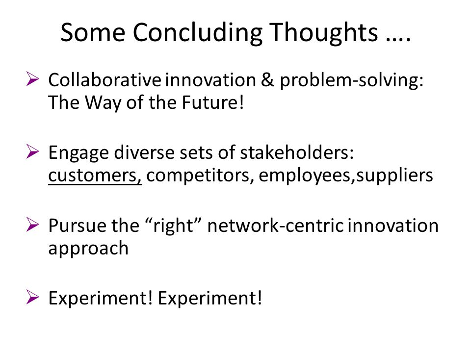 Some Concluding Thoughts ….  Collaborative innovation & problem-solving: The Way of the Future!  Engage diverse sets of stakeholders: customers, com