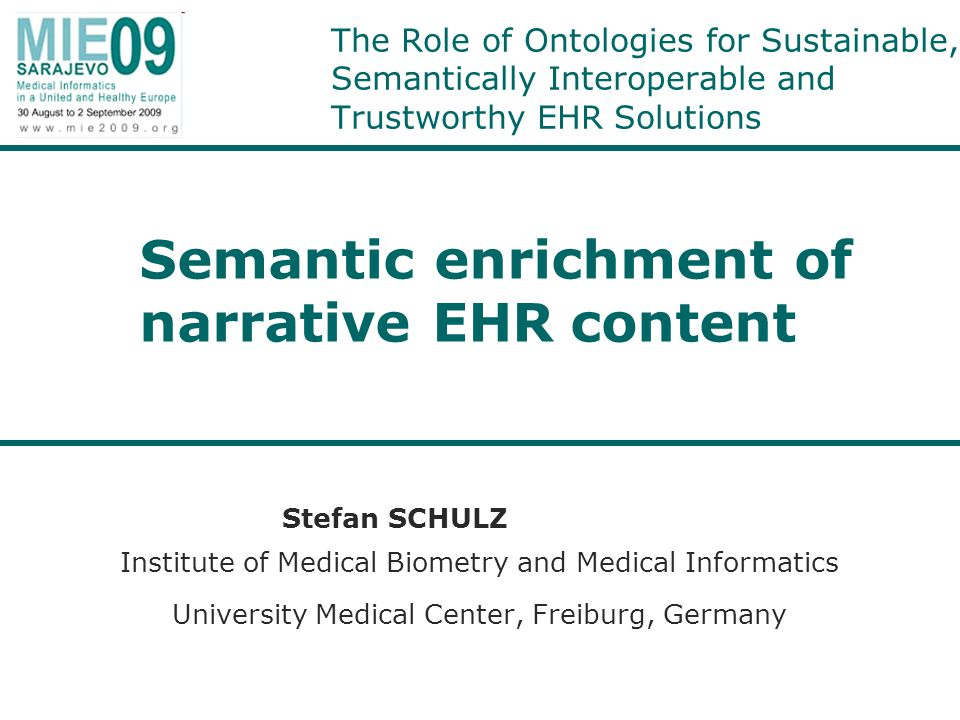 Structure of the talk The role of natural language in the electronic health record –different types of narratives and different ways of authoring –advantages and disadvantages of narrative content –need of semantic enrichment of the EHR Target representations for semantically enriched EHRs –ontologies are not enough –context is essential Language engineering for semantic EHR enrichment: Technical challenges