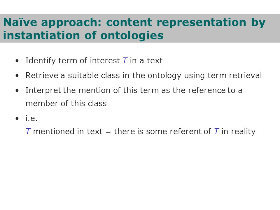 Naïve approach: content representation by instantiation of ontologies Identify term of interest T in a text Retrieve a suitable class in the ontology using term retrieval Interpret the mention of this term as the reference to a member of this class i.e.