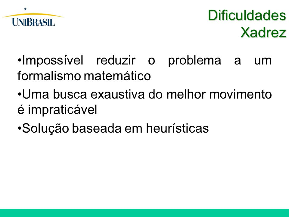 Dificuldades Xadrez Impossível reduzir o problema a um formalismo matemático Uma busca exaustiva do melhor movimento é impraticável Solução baseada em heurísticas