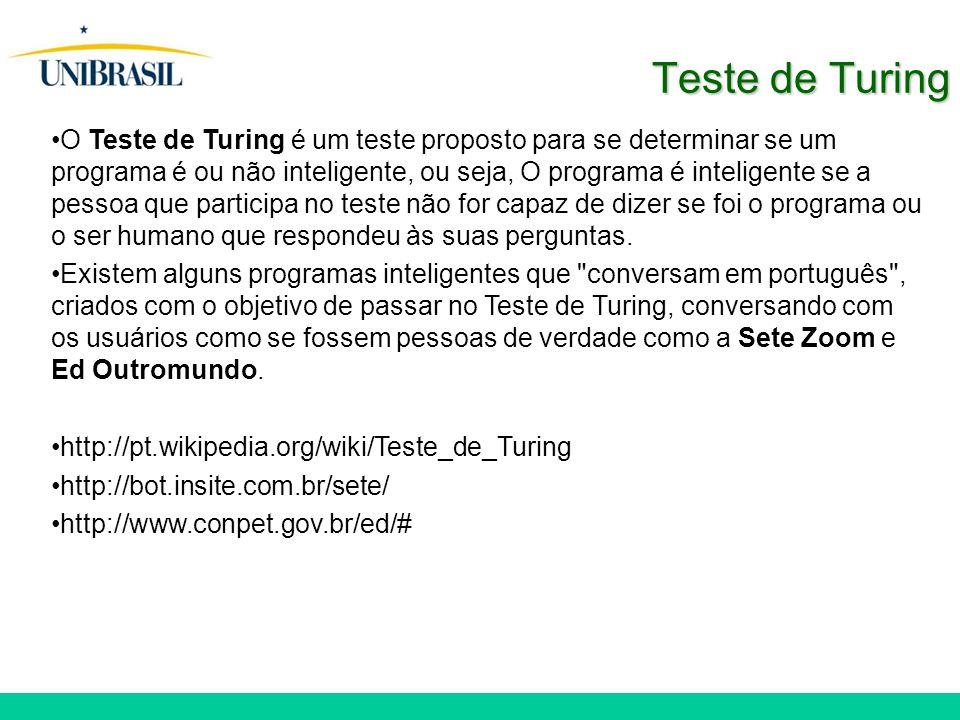 Teste de Turing O Teste de Turing é um teste proposto para se determinar se um programa é ou não inteligente, ou seja, O programa é inteligente se a pessoa que participa no teste não for capaz de dizer se foi o programa ou o ser humano que respondeu às suas perguntas.