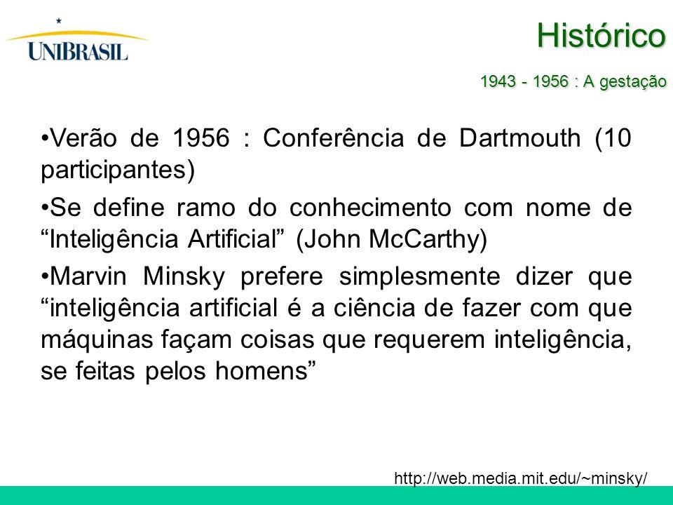 Histórico 1943 - 1956 : A gestação Verão de 1956 : Conferência de Dartmouth (10 participantes) Se define ramo do conhecimento com nome de Inteligência Artificial (John McCarthy) Marvin Minsky prefere simplesmente dizer que inteligência artificial é a ciência de fazer com que máquinas façam coisas que requerem inteligência, se feitas pelos homens http://web.media.mit.edu/~minsky/