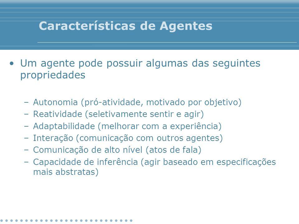 Características de Agentes Um agente pode possuir algumas das seguintes propriedades –Autonomia (pró-atividade, motivado por objetivo) –Reatividade (s