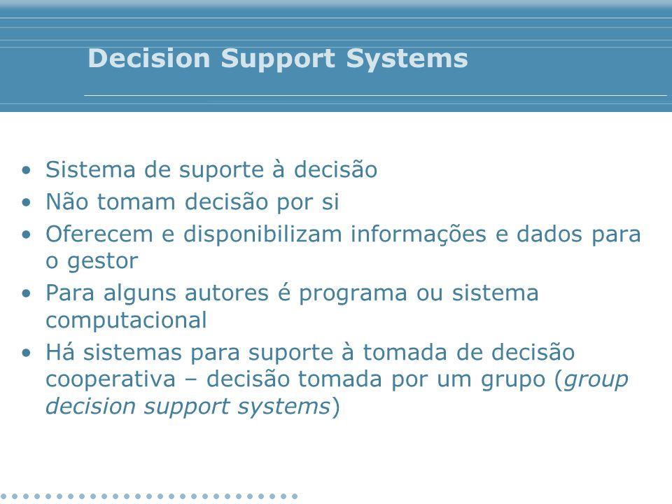 Decision Support Systems Sistema de suporte à decisão Não tomam decisão por si Oferecem e disponibilizam informações e dados para o gestor Para alguns