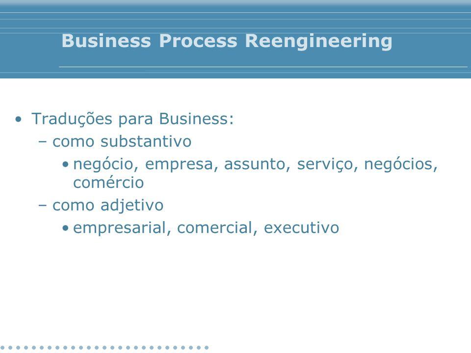Business Process Reengineering Traduções para Business: –como substantivo negócio, empresa, assunto, serviço, negócios, comércio –como adjetivo empres