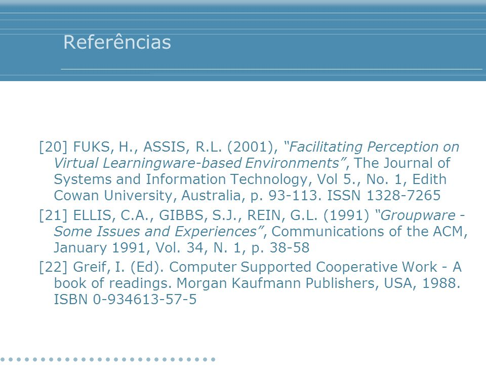 "Referências [20] FUKS, H., ASSIS, R.L. (2001), ""Facilitating Perception on Virtual Learningware-based Environments"", The Journal of Systems and Inform"