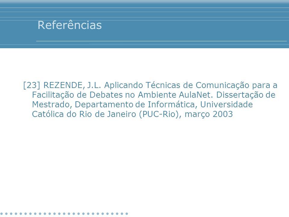 Referências [23] REZENDE, J.L. Aplicando Técnicas de Comunicação para a Facilitação de Debates no Ambiente AulaNet. Dissertação de Mestrado, Departame