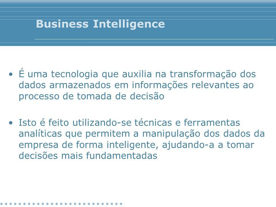 Business Intelligence É uma tecnologia que auxilia na transformação dos dados armazenados em informações relevantes ao processo de tomada de decisão I
