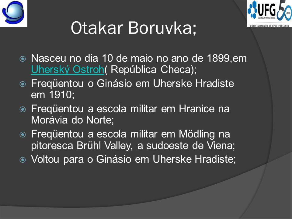 Otakar Boruvka;  Nasceu no dia 10 de maio no ano de 1899,em Uherský Ostroh( República Checa); Uherský Ostroh  Freqüentou o Ginásio em Uherske Hradiste em 1910;  Freqüentou a escola militar em Hranice na Morávia do Norte;  Freqüentou a escola militar em Mödling na pitoresca Brühl Valley, a sudoeste de Viena;  Voltou para o Ginásio em Uherske Hradiste;