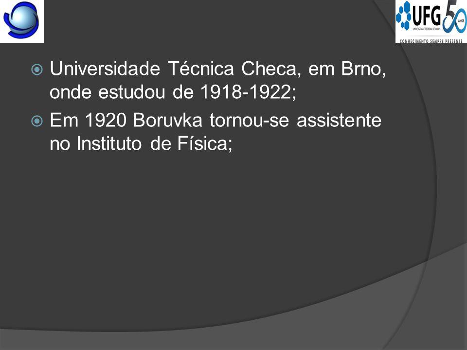  Universidade Técnica Checa, em Brno, onde estudou de 1918-1922;  Em 1920 Boruvka tornou-se assistente no Instituto de Física;