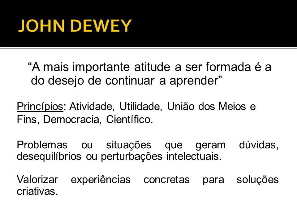 """""""A mais importante atitude a ser formada é a do desejo de continuar a aprender"""" Princípios: Atividade, Utilidade, União dos Meios e Fins, Democracia,"""