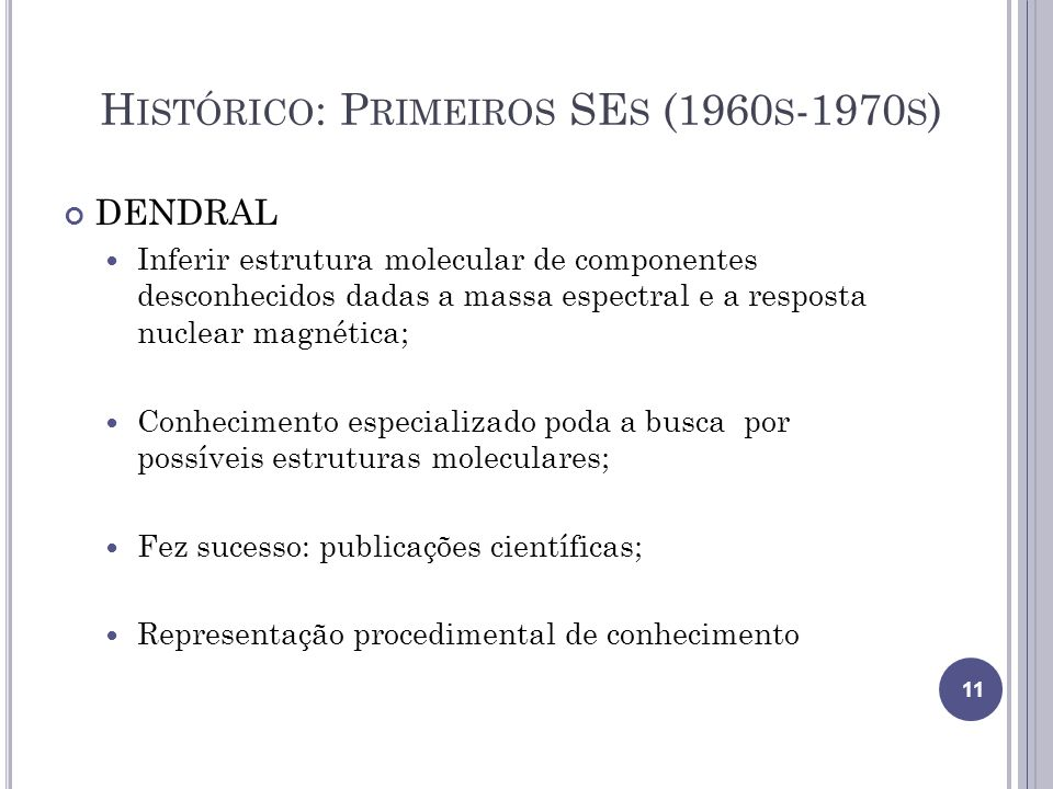 H ISTÓRICO : P RIMEIROS SE S (1960 S -1970 S ) DENDRAL Inferir estrutura molecular de componentes desconhecidos dadas a massa espectral e a resposta n