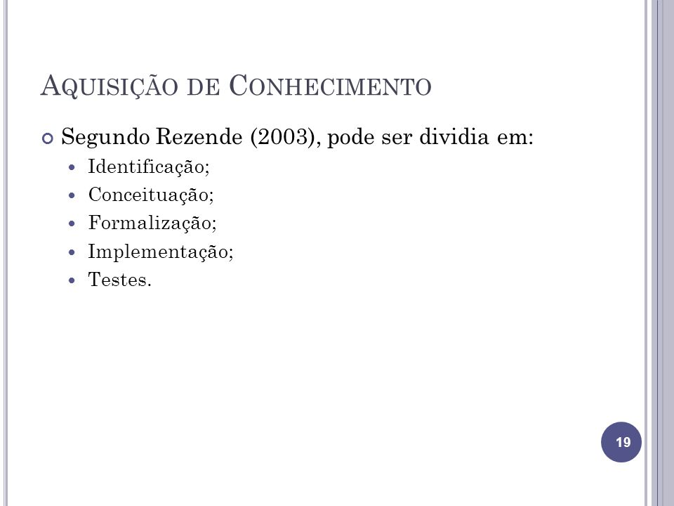 A QUISIÇÃO DE C ONHECIMENTO Segundo Rezende (2003), pode ser dividia em: Identificação; Conceituação; Formalização; Implementação; Testes. 19