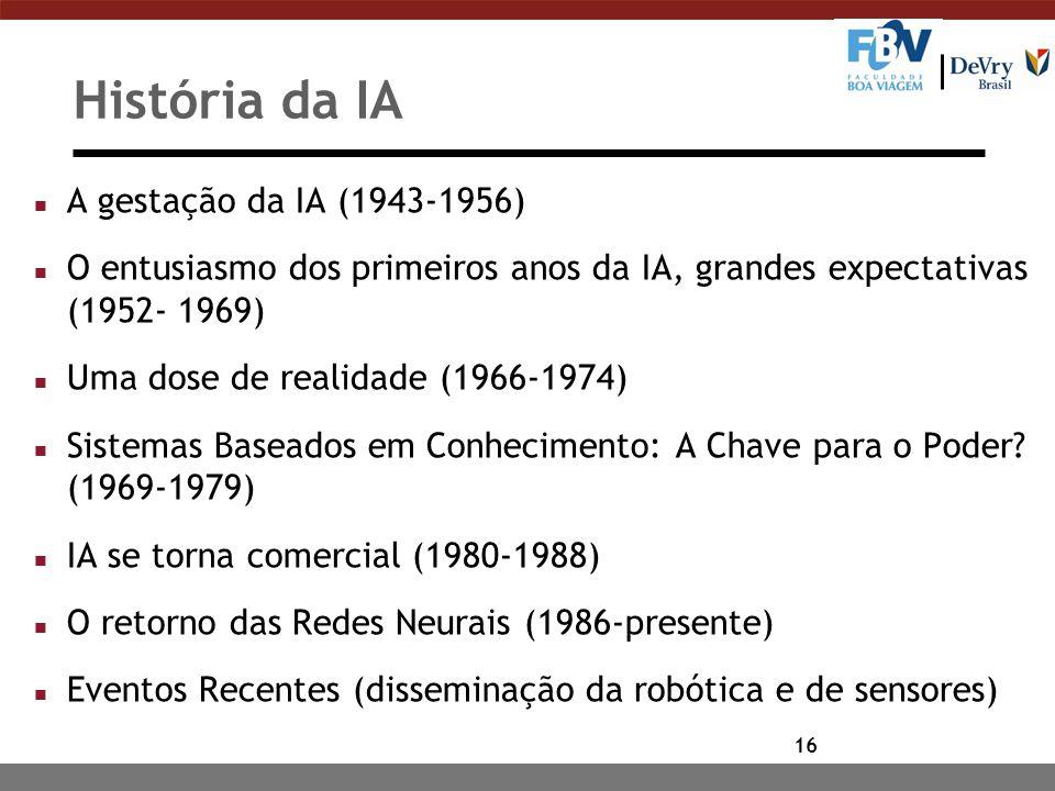 16 História da IA n A gestação da IA (1943-1956) n O entusiasmo dos primeiros anos da IA, grandes expectativas (1952- 1969) n Uma dose de realidade (1966-1974) n Sistemas Baseados em Conhecimento: A Chave para o Poder.