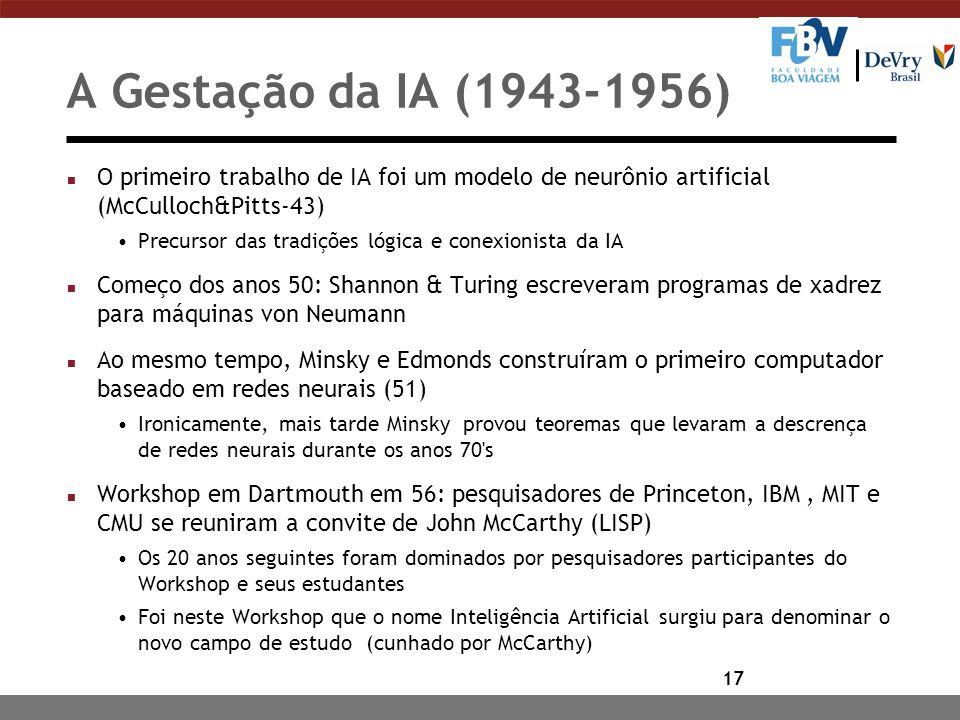 17 A Gestação da IA (1943-1956) n O primeiro trabalho de IA foi um modelo de neurônio artificial (McCulloch&Pitts-43) Precursor das tradições lógica e conexionista da IA n Começo dos anos 50: Shannon & Turing escreveram programas de xadrez para máquinas von Neumann n Ao mesmo tempo, Minsky e Edmonds construíram o primeiro computador baseado em redes neurais (51) Ironicamente, mais tarde Minsky provou teoremas que levaram a descrença de redes neurais durante os anos 70 s n Workshop em Dartmouth em 56: pesquisadores de Princeton, IBM, MIT e CMU se reuniram a convite de John McCarthy (LISP) Os 20 anos seguintes foram dominados por pesquisadores participantes do Workshop e seus estudantes Foi neste Workshop que o nome Inteligência Artificial surgiu para denominar o novo campo de estudo (cunhado por McCarthy)