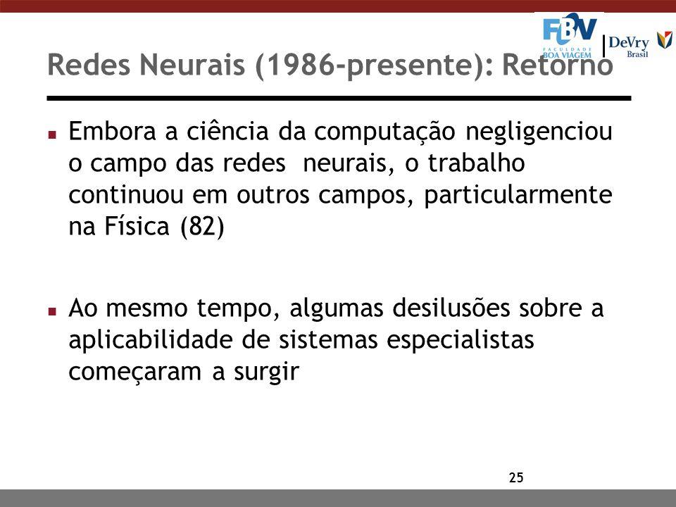 25 Redes Neurais (1986-presente): Retorno n Embora a ciência da computação negligenciou o campo das redes neurais, o trabalho continuou em outros campos, particularmente na Física (82) n Ao mesmo tempo, algumas desilusões sobre a aplicabilidade de sistemas especialistas começaram a surgir