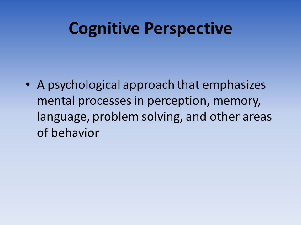 Cognitive Perspective A psychological approach that emphasizes mental processes in perception, memory, language, problem solving, and other areas of b