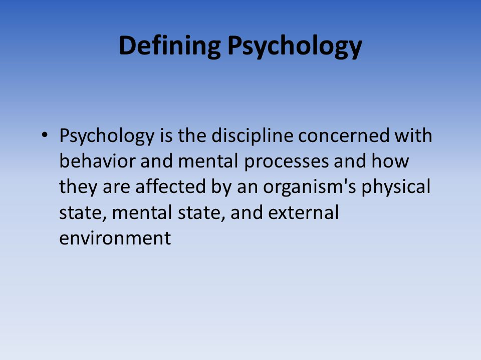 Defining Psychology Psychology is the discipline concerned with behavior and mental processes and how they are affected by an organism's physical stat