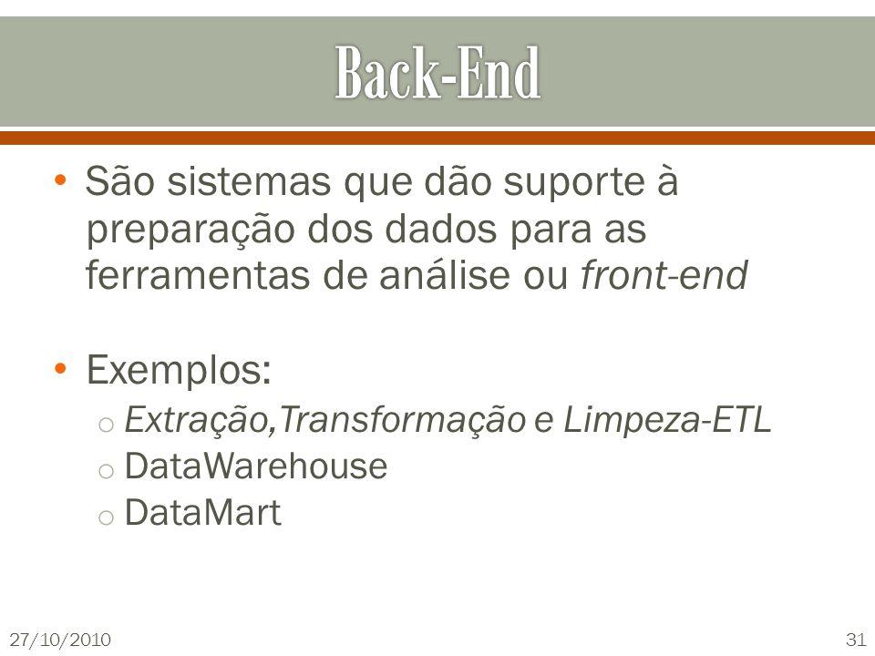 São sistemas que dão suporte à preparação dos dados para as ferramentas de análise ou front-end Exemplos: o Extração,Transformação e Limpeza-ETL o DataWarehouse o DataMart 27/10/201031