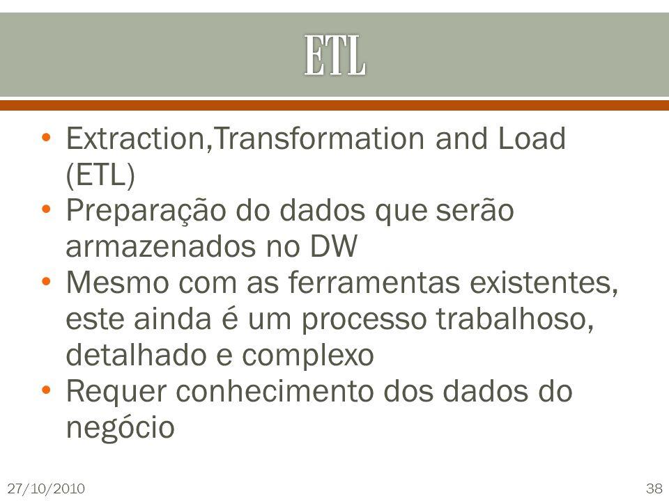 Extraction,Transformation and Load (ETL) Preparação do dados que serão armazenados no DW Mesmo com as ferramentas existentes, este ainda é um processo trabalhoso, detalhado e complexo Requer conhecimento dos dados do negócio 27/10/201038